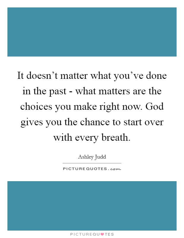 It doesn't matter what you've done in the past - what matters are the choices you make right now. God gives you the chance to start over with every breath Picture Quote #1