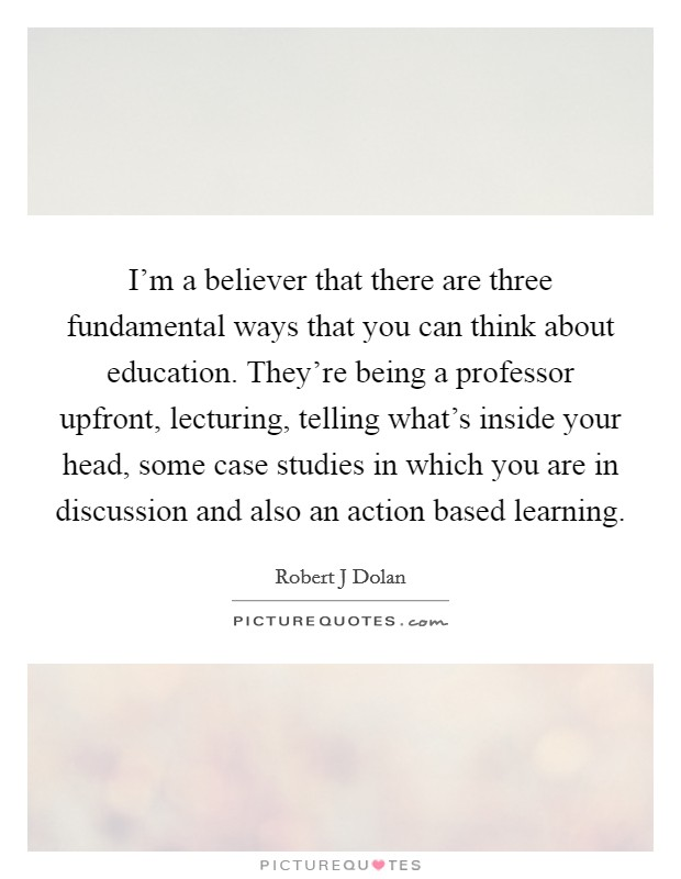 I'm a believer that there are three fundamental ways that you can think about education. They're being a professor upfront, lecturing, telling what's inside your head, some case studies in which you are in discussion and also an action based learning Picture Quote #1