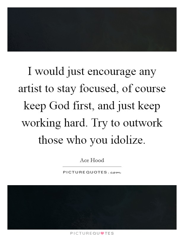 I would just encourage any artist to stay focused, of course keep God first, and just keep working hard. Try to outwork those who you idolize Picture Quote #1