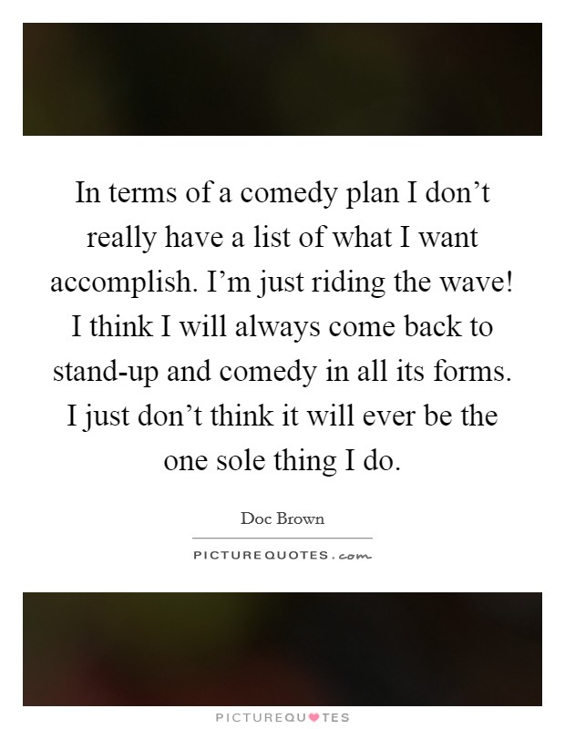 In terms of a comedy plan I don't really have a list of what I want accomplish. I'm just riding the wave! I think I will always come back to stand-up and comedy in all its forms. I just don't think it will ever be the one sole thing I do Picture Quote #1