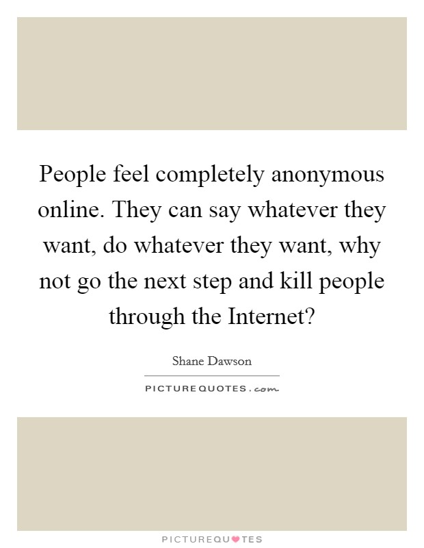 People feel completely anonymous online. They can say whatever they want, do whatever they want, why not go the next step and kill people through the Internet? Picture Quote #1