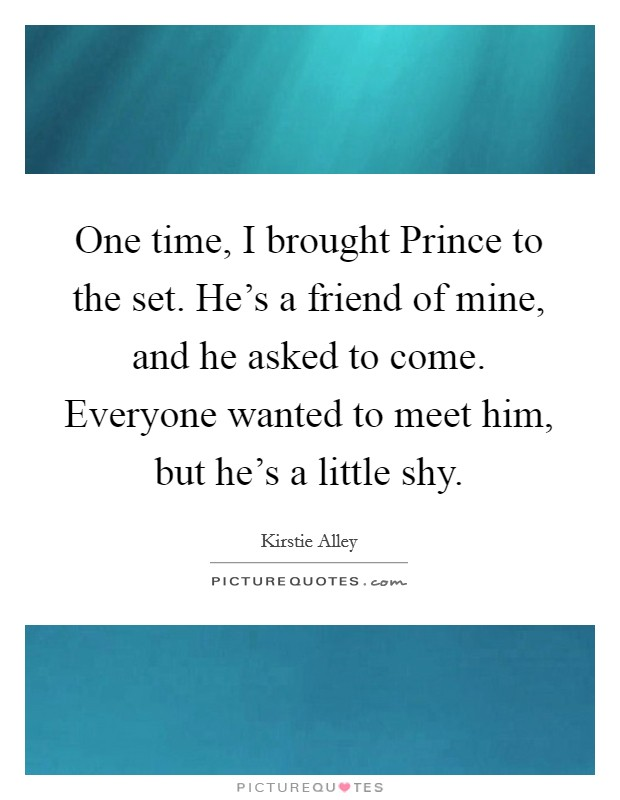 One time, I brought Prince to the set. He's a friend of mine, and he asked to come. Everyone wanted to meet him, but he's a little shy Picture Quote #1
