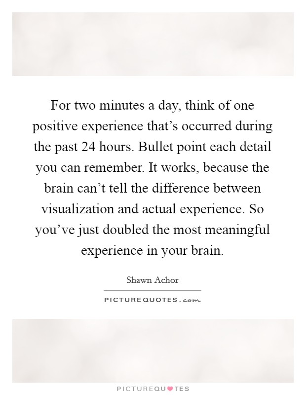 For two minutes a day, think of one positive experience that's occurred during the past 24 hours. Bullet point each detail you can remember. It works, because the brain can't tell the difference between visualization and actual experience. So you've just doubled the most meaningful experience in your brain Picture Quote #1