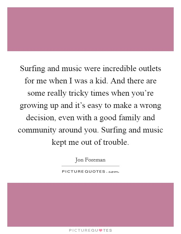 Surfing and music were incredible outlets for me when I was a kid. And there are some really tricky times when you're growing up and it's easy to make a wrong decision, even with a good family and community around you. Surfing and music kept me out of trouble Picture Quote #1