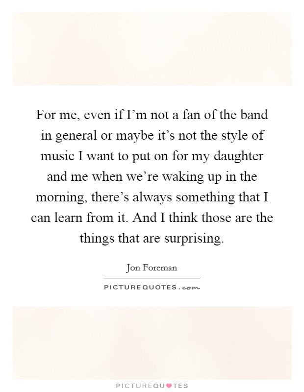For me, even if I'm not a fan of the band in general or maybe it's not the style of music I want to put on for my daughter and me when we're waking up in the morning, there's always something that I can learn from it. And I think those are the things that are surprising Picture Quote #1