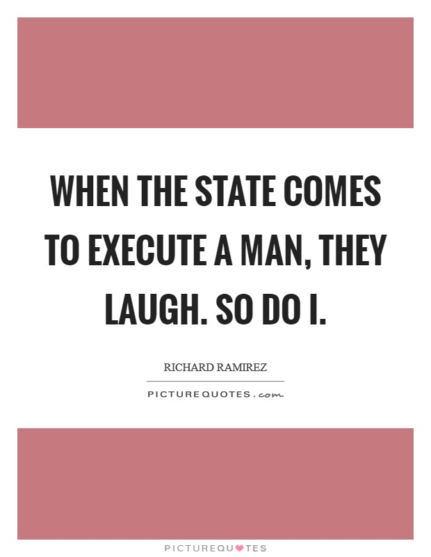 When the state comes to execute a man, they laugh. So do I Picture Quote #1