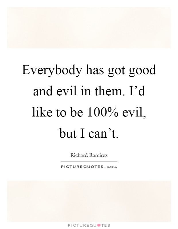 Everybody has got good and evil in them. I'd like to be 100% evil, but I can't Picture Quote #1