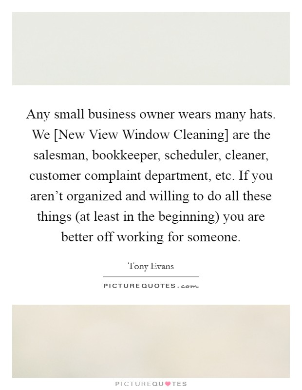 Any small business owner wears many hats. We [New View Window Cleaning] are the salesman, bookkeeper, scheduler, cleaner, customer complaint department, etc. If you aren't organized and willing to do all these things (at least in the beginning) you are better off working for someone Picture Quote #1