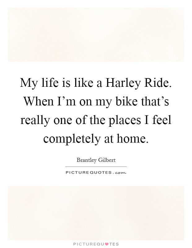 My life is like a Harley Ride. When I'm on my bike that's really one of the places I feel completely at home Picture Quote #1