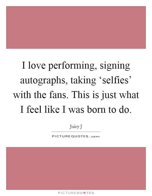 I love performing, signing autographs, taking 'selfies' with the fans. This is just what I feel like I was born to do Picture Quote #1