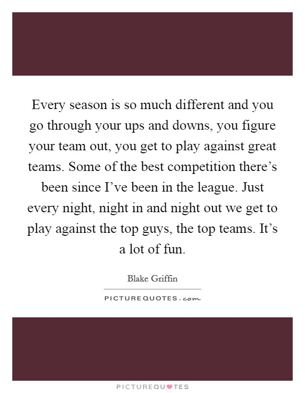 Every season is so much different and you go through your ups and downs, you figure your team out, you get to play against great teams. Some of the best competition there's been since I've been in the league. Just every night, night in and night out we get to play against the top guys, the top teams. It's a lot of fun Picture Quote #1
