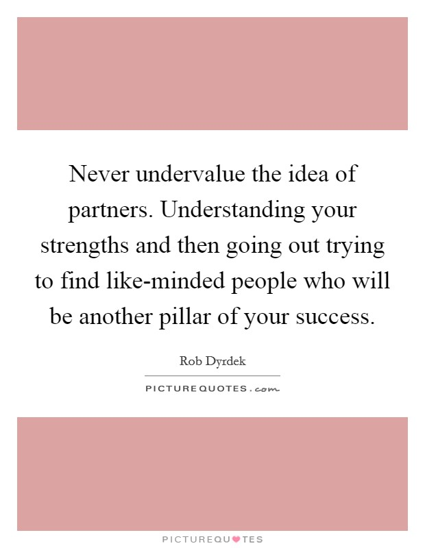 Never undervalue the idea of partners. Understanding your strengths and then going out trying to find like-minded people who will be another pillar of your success Picture Quote #1