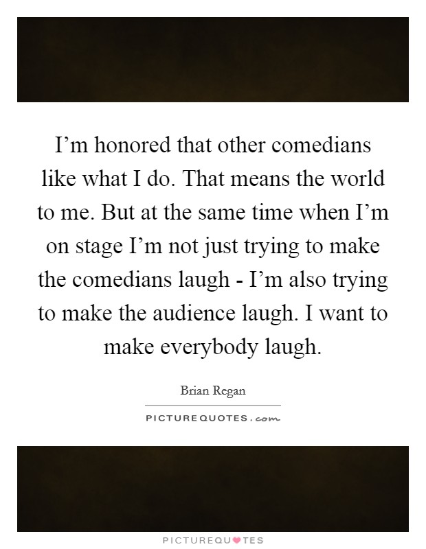 I'm honored that other comedians like what I do. That means the world to me. But at the same time when I'm on stage I'm not just trying to make the comedians laugh - I'm also trying to make the audience laugh. I want to make everybody laugh Picture Quote #1