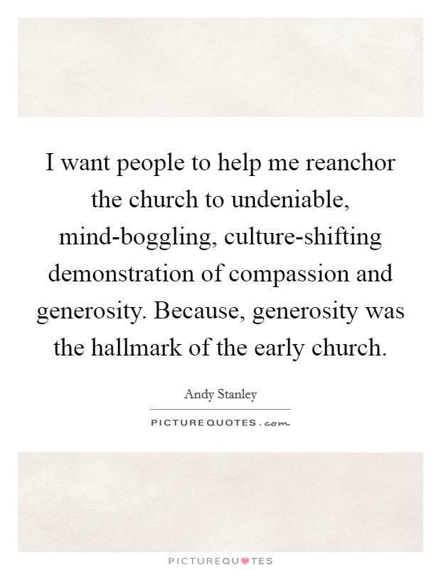 I want people to help me reanchor the church to undeniable, mind-boggling, culture-shifting demonstration of compassion and generosity. Because, generosity was the hallmark of the early church Picture Quote #1