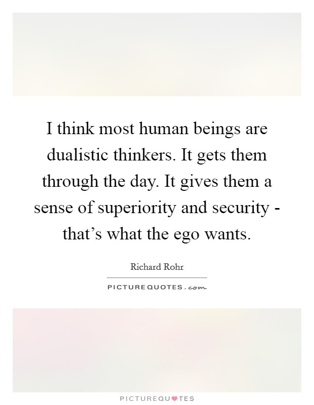 I think most human beings are dualistic thinkers. It gets them through the day. It gives them a sense of superiority and security - that's what the ego wants Picture Quote #1