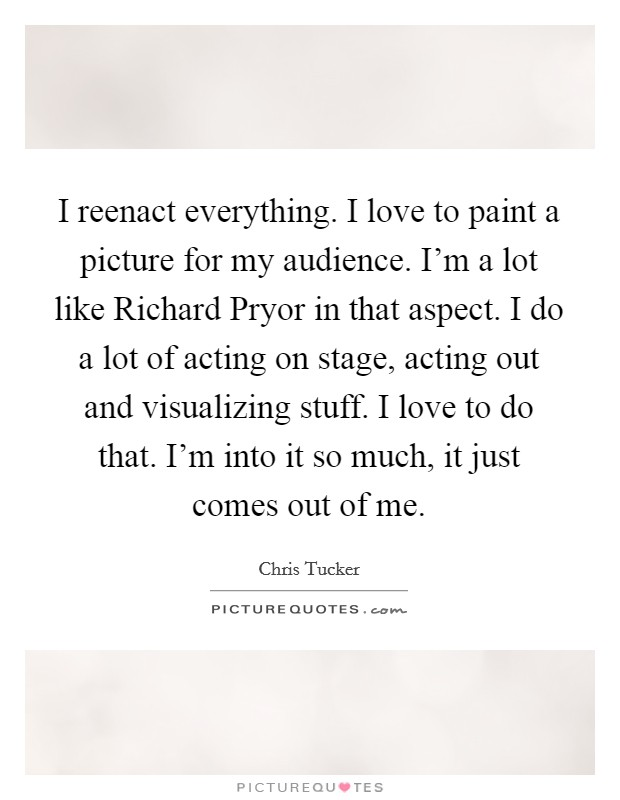 I reenact everything. I love to paint a picture for my audience. I'm a lot like Richard Pryor in that aspect. I do a lot of acting on stage, acting out and visualizing stuff. I love to do that. I'm into it so much, it just comes out of me Picture Quote #1