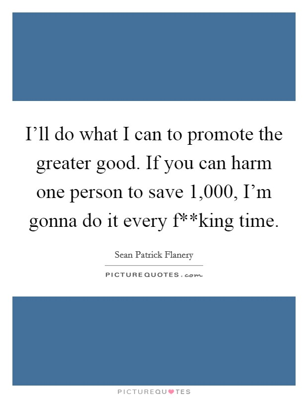 I'll do what I can to promote the greater good. If you can harm one person to save 1,000, I'm gonna do it every f**king time Picture Quote #1