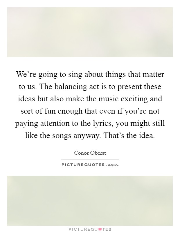 We're going to sing about things that matter to us. The balancing act is to present these ideas but also make the music exciting and sort of fun enough that even if you're not paying attention to the lyrics, you might still like the songs anyway. That's the idea Picture Quote #1