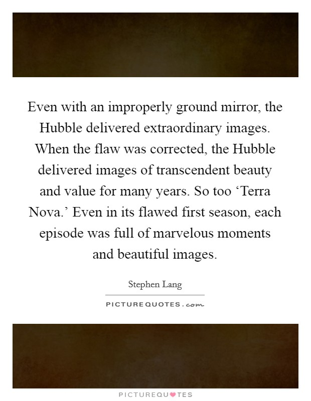 Even with an improperly ground mirror, the Hubble delivered extraordinary images. When the flaw was corrected, the Hubble delivered images of transcendent beauty and value for many years. So too 'Terra Nova.' Even in its flawed first season, each episode was full of marvelous moments and beautiful images Picture Quote #1