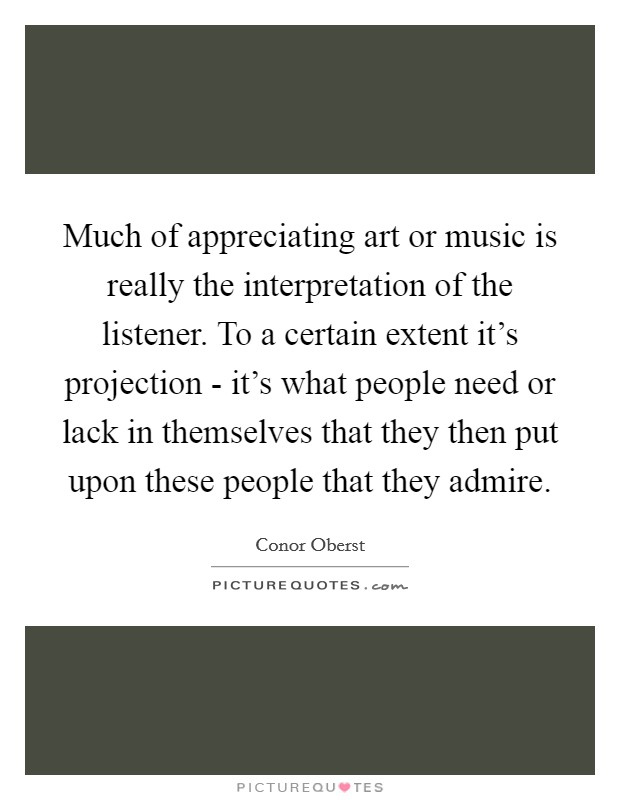 Much of appreciating art or music is really the interpretation of the listener. To a certain extent it's projection - it's what people need or lack in themselves that they then put upon these people that they admire Picture Quote #1