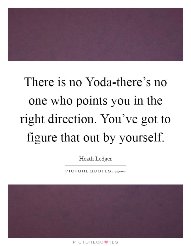 There is no Yoda-there's no one who points you in the right direction. You've got to figure that out by yourself Picture Quote #1