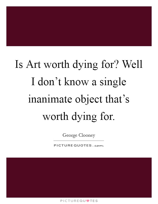 Is Art worth dying for? Well I don't know a single inanimate object that's worth dying for Picture Quote #1