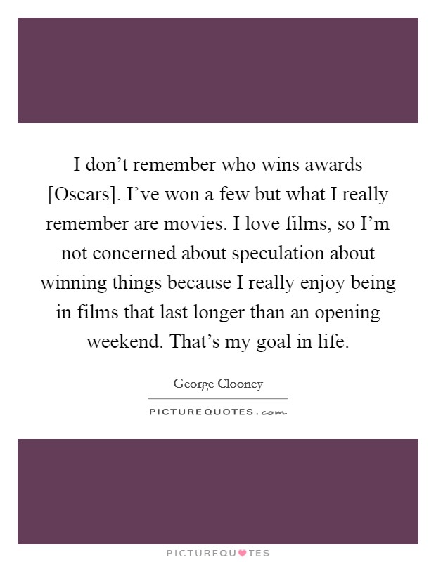 I don't remember who wins awards [Oscars]. I've won a few but what I really remember are movies. I love films, so I'm not concerned about speculation about winning things because I really enjoy being in films that last longer than an opening weekend. That's my goal in life Picture Quote #1