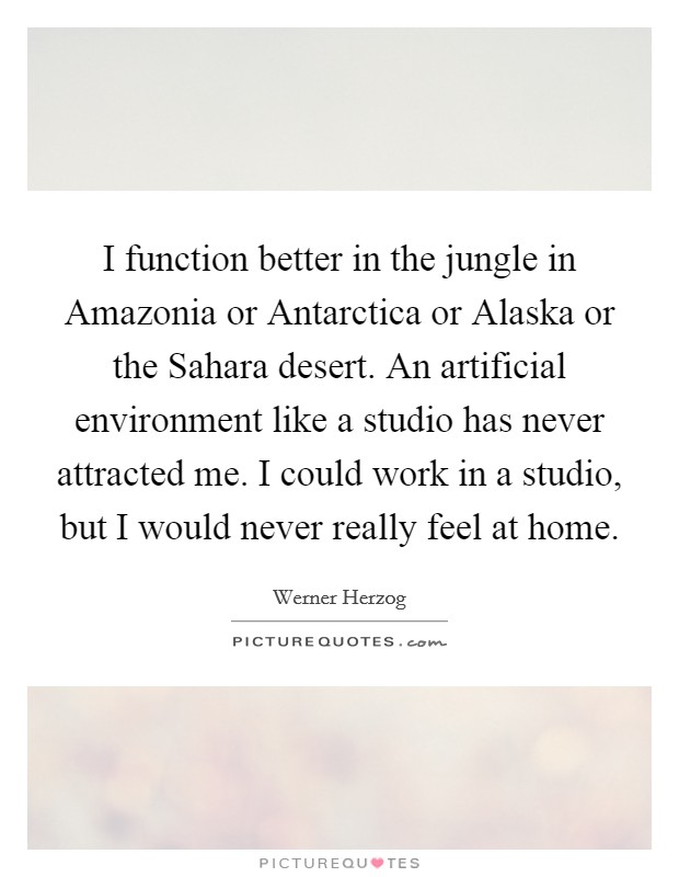 I function better in the jungle in Amazonia or Antarctica or Alaska or the Sahara desert. An artificial environment like a studio has never attracted me. I could work in a studio, but I would never really feel at home Picture Quote #1