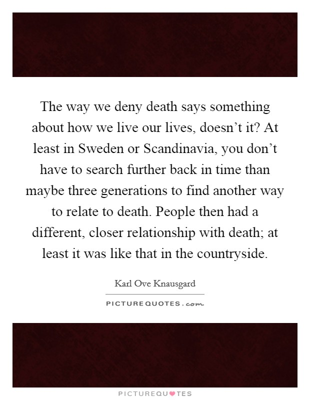 The way we deny death says something about how we live our lives, doesn't it? At least in Sweden or Scandinavia, you don't have to search further back in time than maybe three generations to find another way to relate to death. People then had a different, closer relationship with death; at least it was like that in the countryside Picture Quote #1