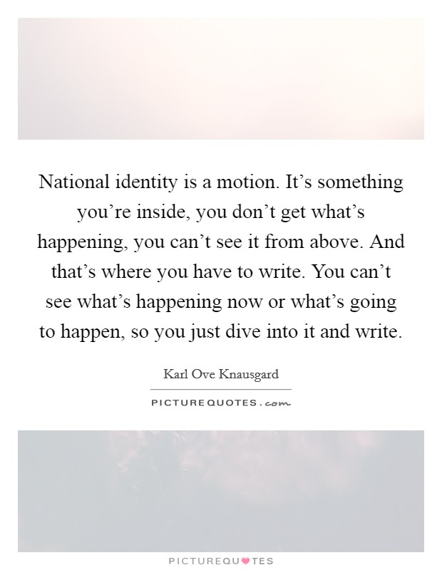 National identity is a motion. It's something you're inside, you don't get what's happening, you can't see it from above. And that's where you have to write. You can't see what's happening now or what's going to happen, so you just dive into it and write Picture Quote #1