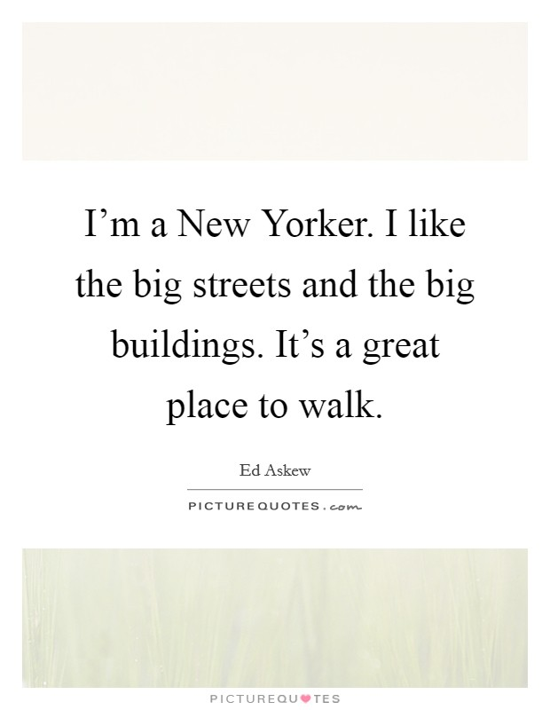 I'm a New Yorker. I like the big streets and the big buildings. It's a great place to walk Picture Quote #1