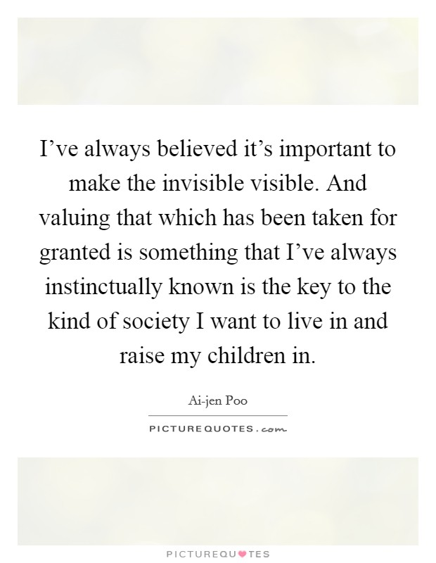 I've always believed it's important to make the invisible visible. And valuing that which has been taken for granted is something that I've always instinctually known is the key to the kind of society I want to live in and raise my children in Picture Quote #1