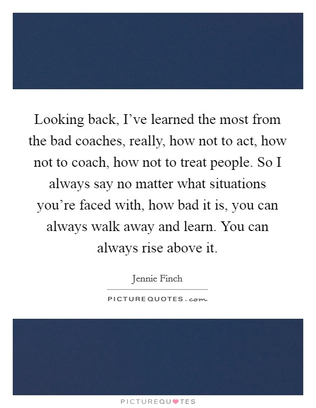 Looking back, I've learned the most from the bad coaches, really, how not to act, how not to coach, how not to treat people. So I always say no matter what situations you're faced with, how bad it is, you can always walk away and learn. You can always rise above it Picture Quote #1