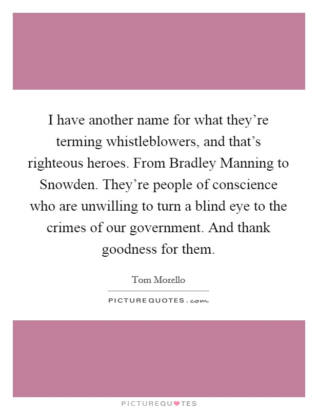 I have another name for what they're terming whistleblowers, and that's righteous heroes. From Bradley Manning to Snowden. They're people of conscience who are unwilling to turn a blind eye to the crimes of our government. And thank goodness for them Picture Quote #1