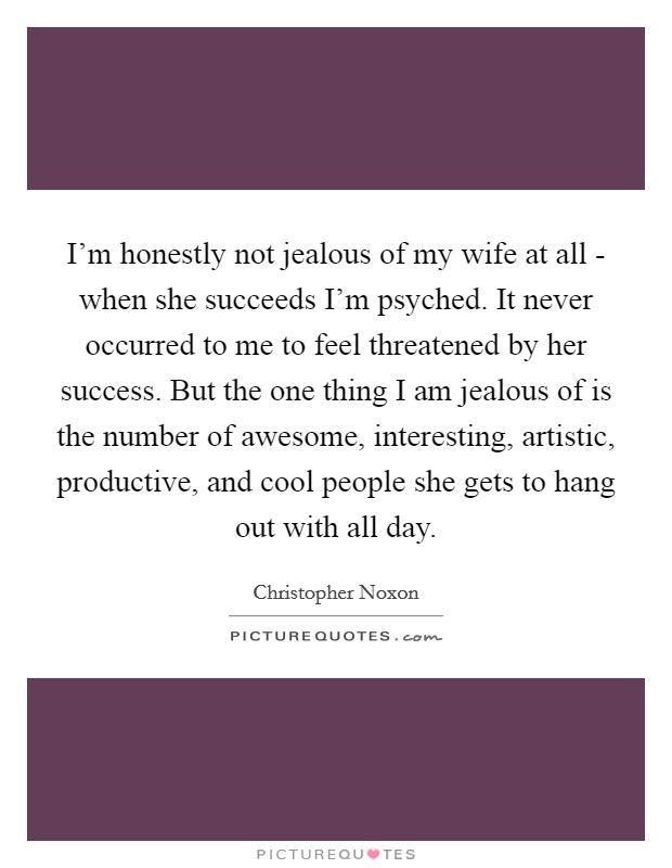 I'm honestly not jealous of my wife at all - when she succeeds I'm psyched. It never occurred to me to feel threatened by her success. But the one thing I am jealous of is the number of awesome, interesting, artistic, productive, and cool people she gets to hang out with all day Picture Quote #1