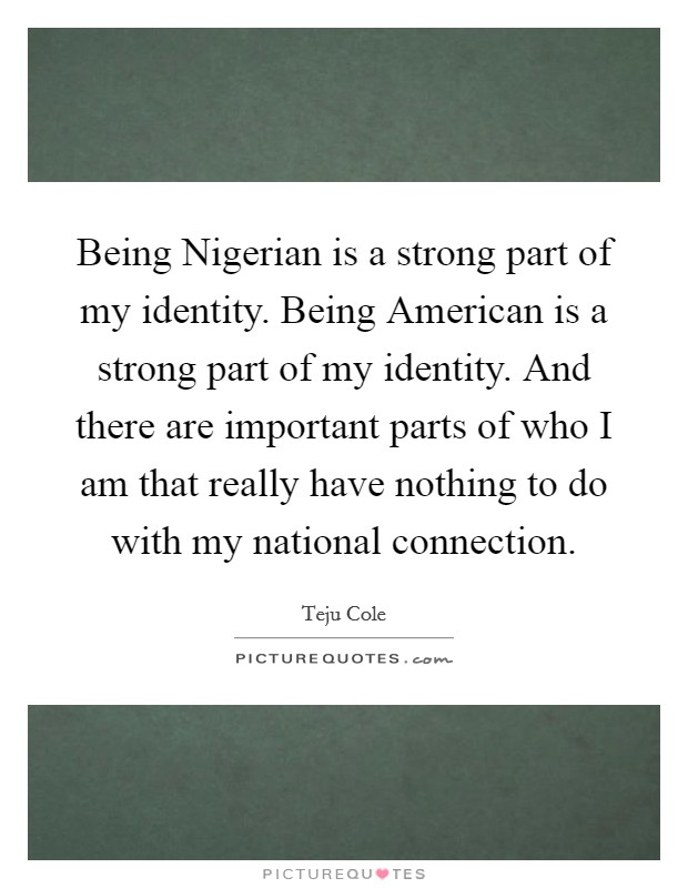 Being Nigerian is a strong part of my identity. Being American is a strong part of my identity. And there are important parts of who I am that really have nothing to do with my national connection Picture Quote #1