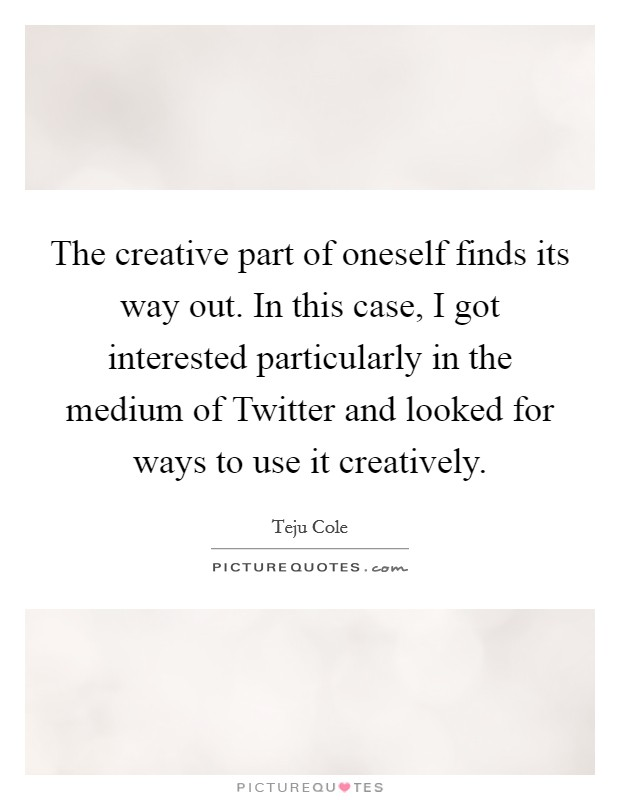 The creative part of oneself finds its way out. In this case, I got interested particularly in the medium of Twitter and looked for ways to use it creatively Picture Quote #1