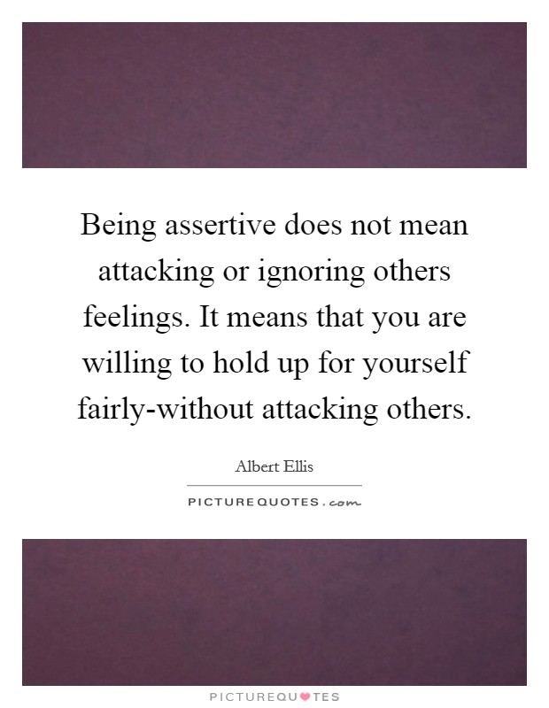 Being assertive does not mean attacking or ignoring others feelings. It means that you are willing to hold up for yourself fairly-without attacking others Picture Quote #1