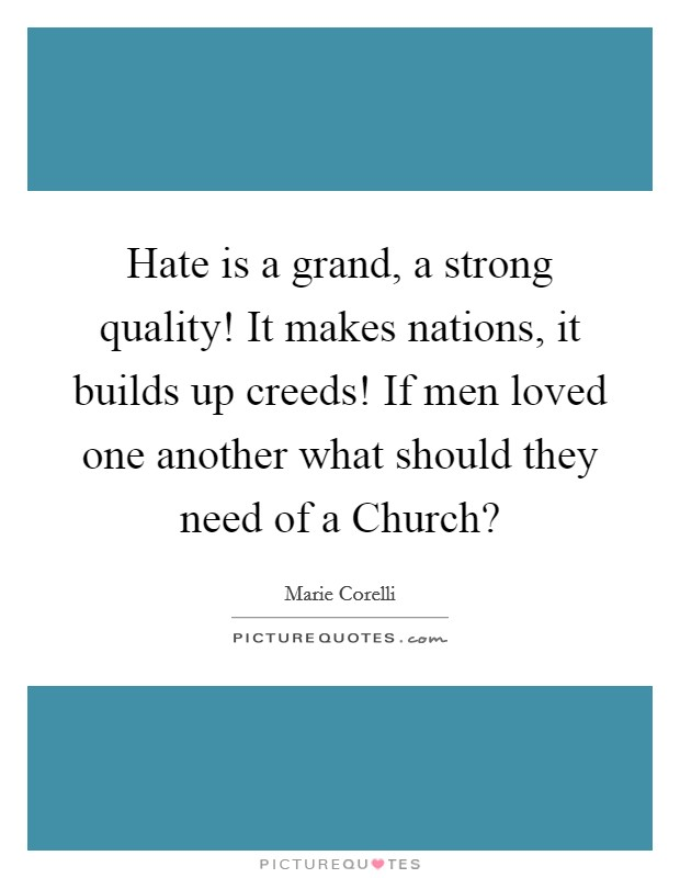 Hate is a grand, a strong quality! It makes nations, it builds up creeds! If men loved one another what should they need of a Church? Picture Quote #1