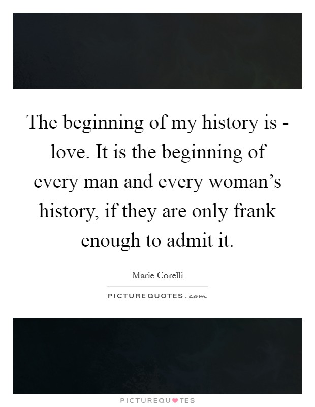 The beginning of my history is - love. It is the beginning of every man and every woman's history, if they are only frank enough to admit it Picture Quote #1