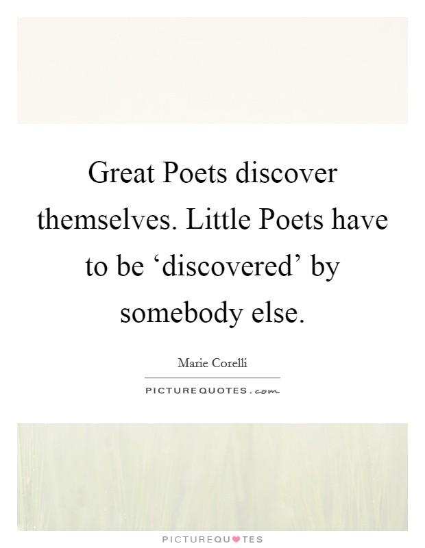 Great Poets discover themselves. Little Poets have to be 'discovered' by somebody else Picture Quote #1