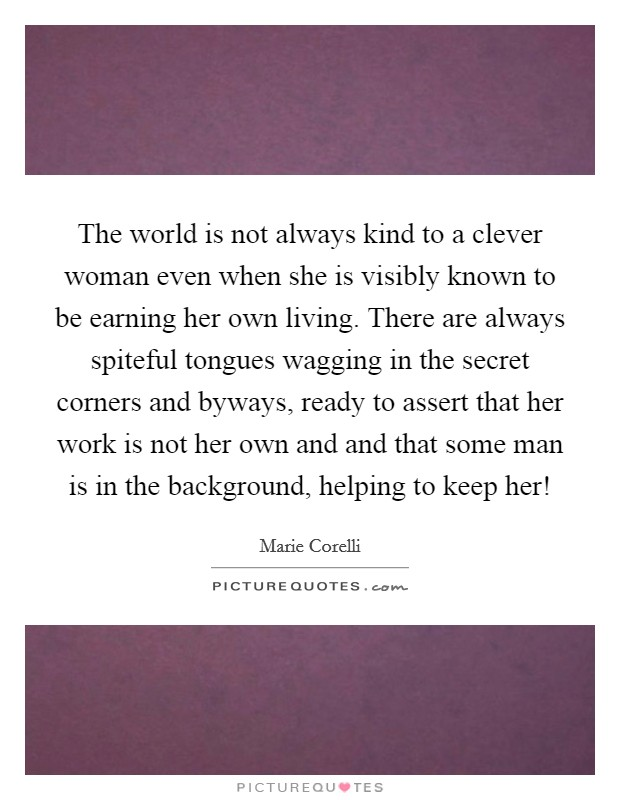 The world is not always kind to a clever woman even when she is visibly known to be earning her own living. There are always spiteful tongues wagging in the secret corners and byways, ready to assert that her work is not her own and and that some man is in the background, helping to keep her! Picture Quote #1