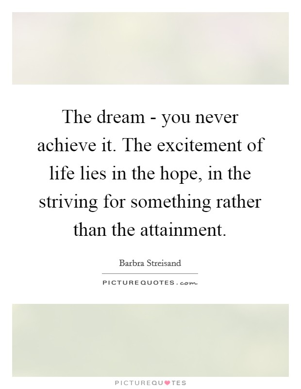 The dream - you never achieve it. The excitement of life lies in the hope, in the striving for something rather than the attainment Picture Quote #1