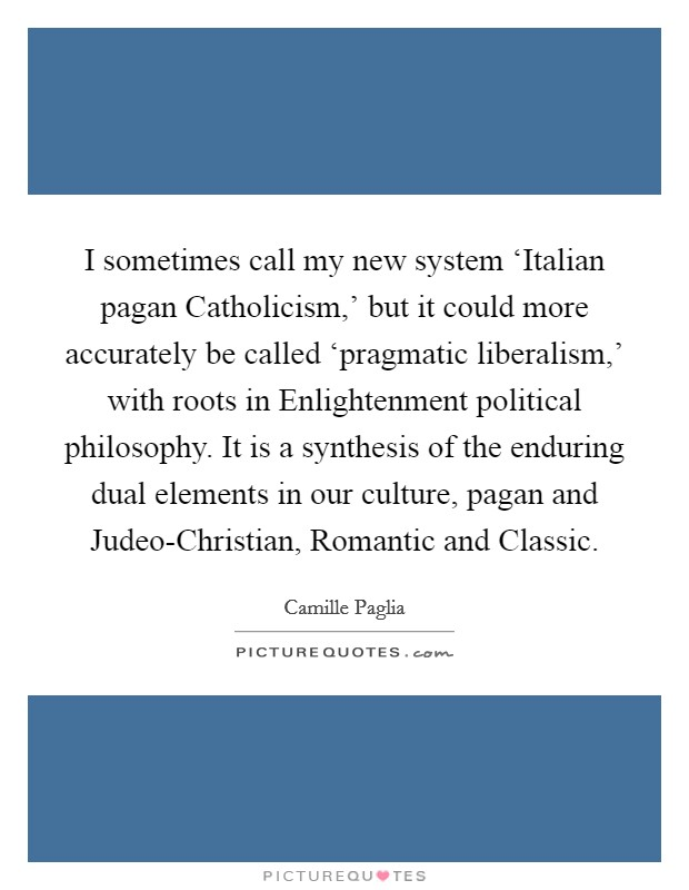 I sometimes call my new system 'Italian pagan Catholicism,' but it could more accurately be called 'pragmatic liberalism,' with roots in Enlightenment political philosophy. It is a synthesis of the enduring dual elements in our culture, pagan and Judeo-Christian, Romantic and Classic Picture Quote #1