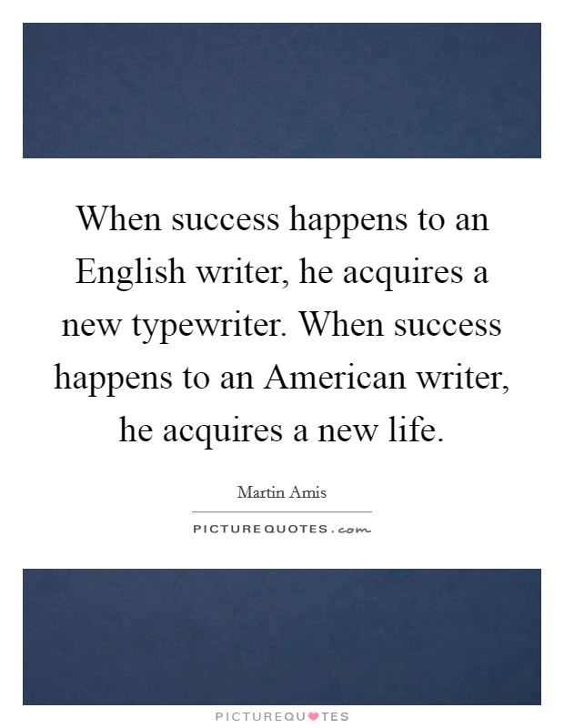 When success happens to an English writer, he acquires a new typewriter. When success happens to an American writer, he acquires a new life Picture Quote #1