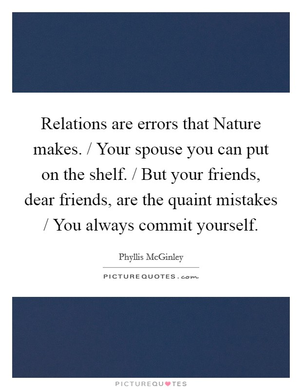 Relations are errors that Nature makes. / Your spouse you can put on the shelf. / But your friends, dear friends, are the quaint mistakes / You always commit yourself Picture Quote #1