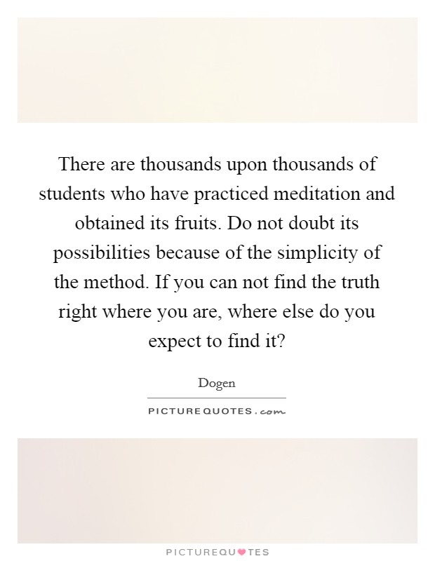 There are thousands upon thousands of students who have practiced meditation and obtained its fruits. Do not doubt its possibilities because of the simplicity of the method. If you can not find the truth right where you are, where else do you expect to find it? Picture Quote #1