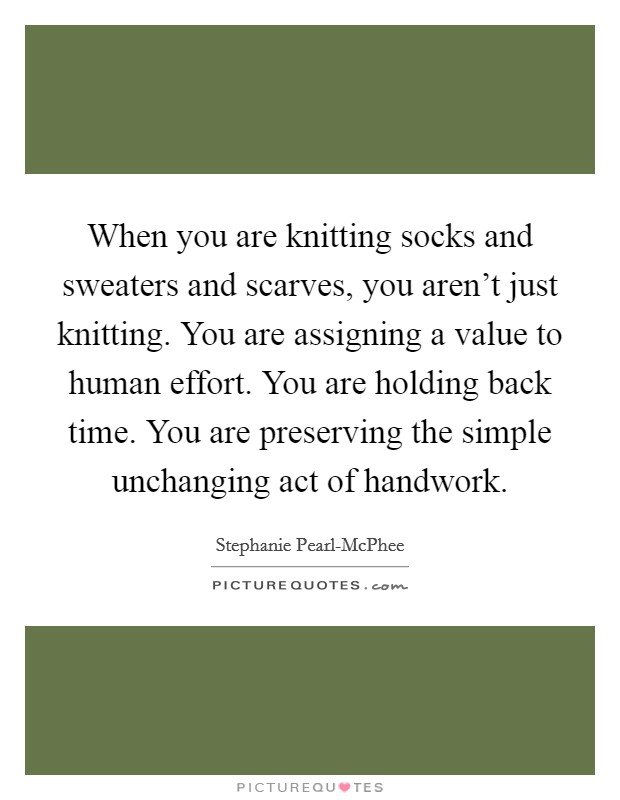When you are knitting socks and sweaters and scarves, you aren't just knitting. You are assigning a value to human effort. You are holding back time. You are preserving the simple unchanging act of handwork Picture Quote #1