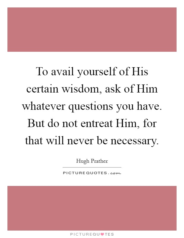 To avail yourself of His certain wisdom, ask of Him whatever questions you have. But do not entreat Him, for that will never be necessary Picture Quote #1