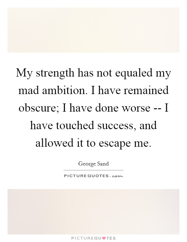 My strength has not equaled my mad ambition. I have remained obscure; I have done worse -- I have touched success, and allowed it to escape me Picture Quote #1